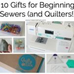My Top 10 Gifts for Beginner Sewers (and Quilters!)