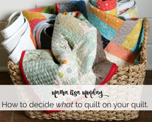 Mama Lisa Monday: How to Decide How to Quilt your Quilt.